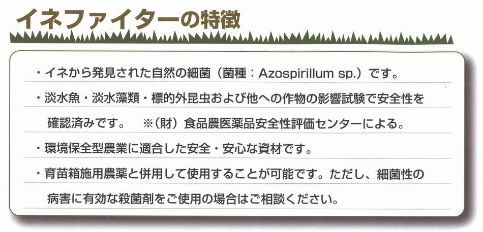 イネから発見された自然の細菌(菌種:Azospirillum sp.)です。淡水魚・淡水藻類・標的外昆虫および他への作物の影響試験で安全性を確認済みです。※(財)食品農医薬品安全性評価センターによる。環境保全型農業に適合した安全・安心な資材です。育苗箱施用農薬と併用して使用することが可能です。ただし、細菌性の病害に有効な殺菌剤をご使用の場合はご相談ください。